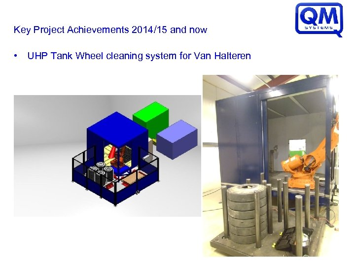 Key Project Achievements 2014/15 and now • UHP Tank Wheel cleaning system for Van