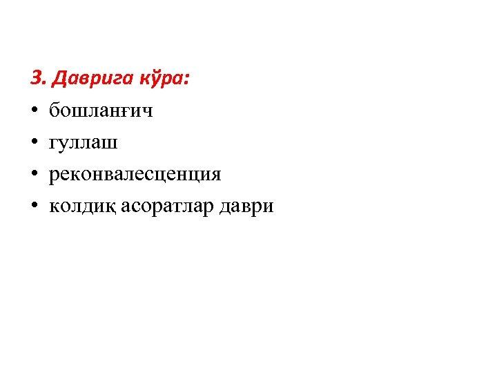 3. Даврига кўра: • бошланғич • гуллаш • реконвалесценция • колдиқ асоратлар даври