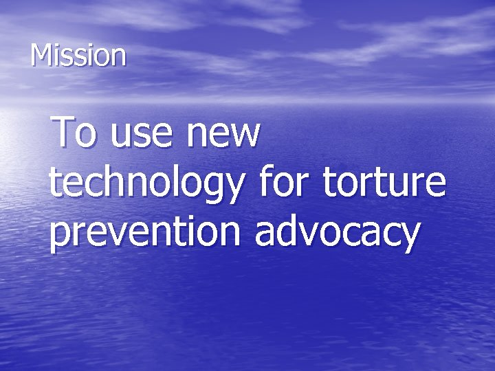 Mission To use new technology for torture prevention advocacy