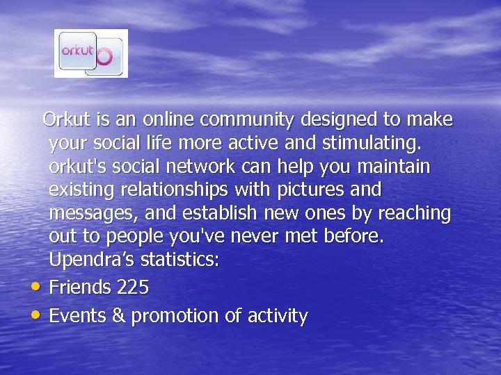 Orkut is an online community designed to make your social life more active and