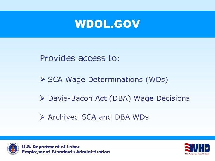 WDOL. GOV Provides access to: Ø SCA Wage Determinations (WDs) Ø Davis-Bacon Act (DBA)