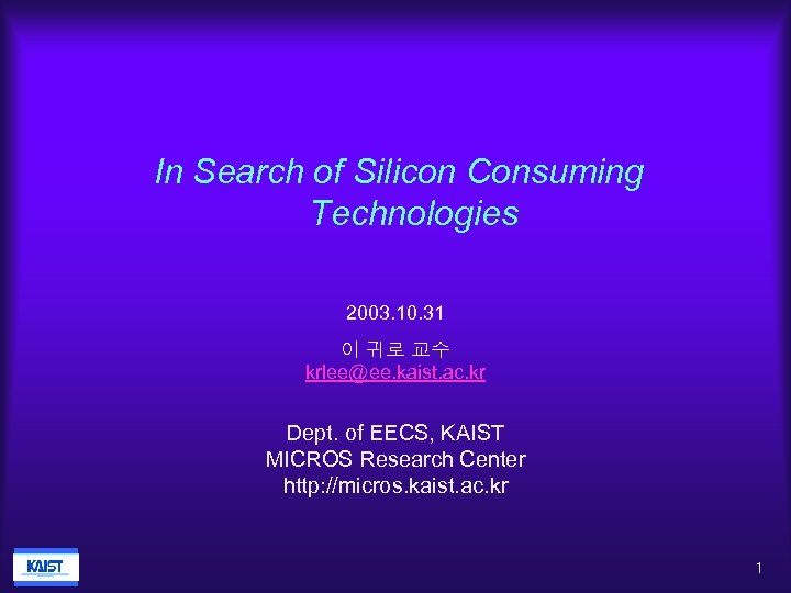 In Search of Silicon Consuming Technologies 2003. 10. 31 이 귀로 교수 krlee@ee. kaist.
