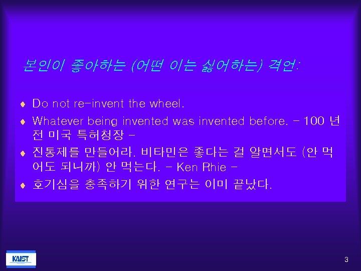 본인이 좋아하는 (어떤 이는 싫어하는) 격언: ¨ Do not re-invent the wheel. ¨ Whatever