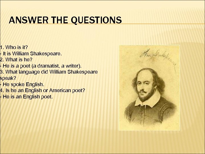 ANSWER THE QUESTIONS 1. Who is it? - It is William Shakespeare. 2. What