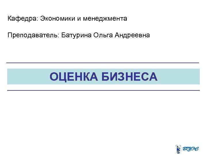Кафедра: Экономики и менеджмента Преподаватель: Батурина Ольга Андреевна ОЦЕНКА БИЗНЕСА