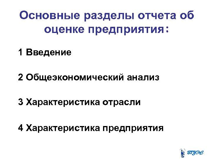 Основные разделы отчета об оценке предприятия: 1 Введение 2 Общеэкономический анализ 3 Характеристика отрасли