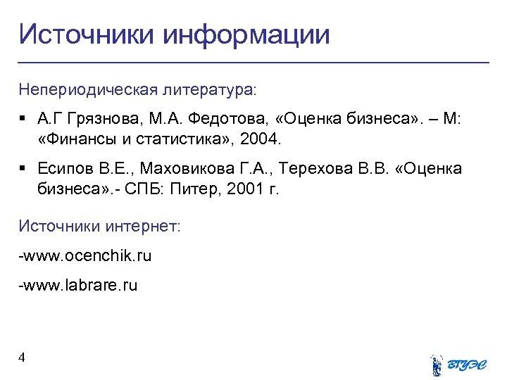 Источники информации Непериодическая литература: § А. Г Грязнова, М. А. Федотова, «Оценка бизнеса» .