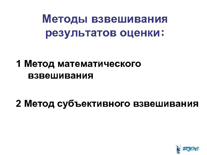 Методы взвешивания результатов оценки: 1 Метод математического взвешивания 2 Метод субъективного взвешивания
