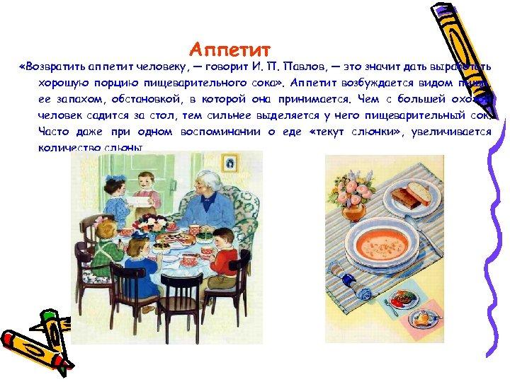 Аппетит «Возвратить аппетит человеку, — говорит И. П. Павлов, — это значит дать выработать