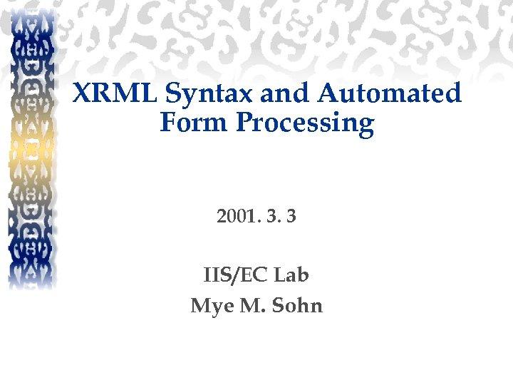 XRML Syntax and Automated Form Processing 2001. 3. 3 IIS/EC Lab Mye M. Sohn