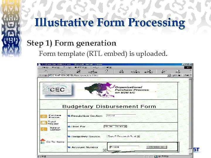 Illustrative Form Processing Step 1) Form generation Form template (RTL embed) is uploaded. 38