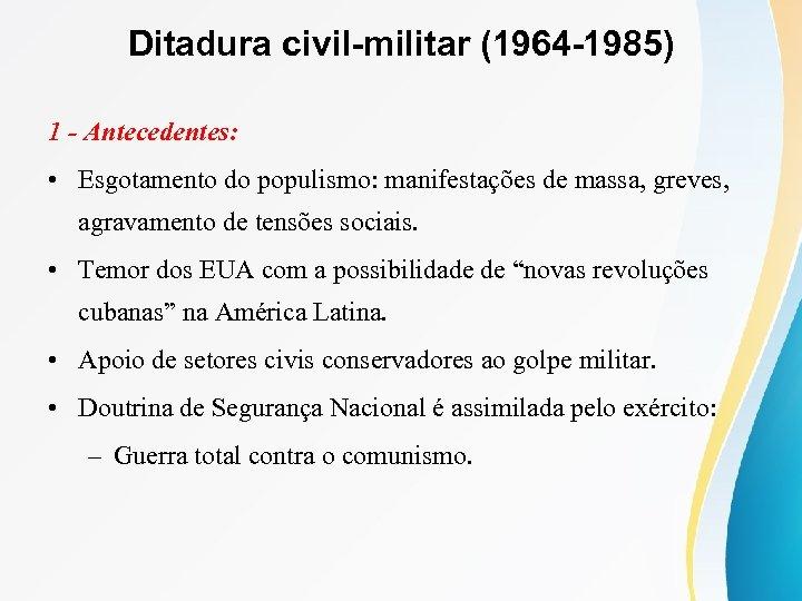 Ditadura civil-militar (1964 -1985) 1 - Antecedentes: • Esgotamento do populismo: manifestações de massa,