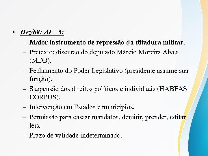 • Dez/68: AI – 5: – Maior instrumento de repressão da ditadura militar.