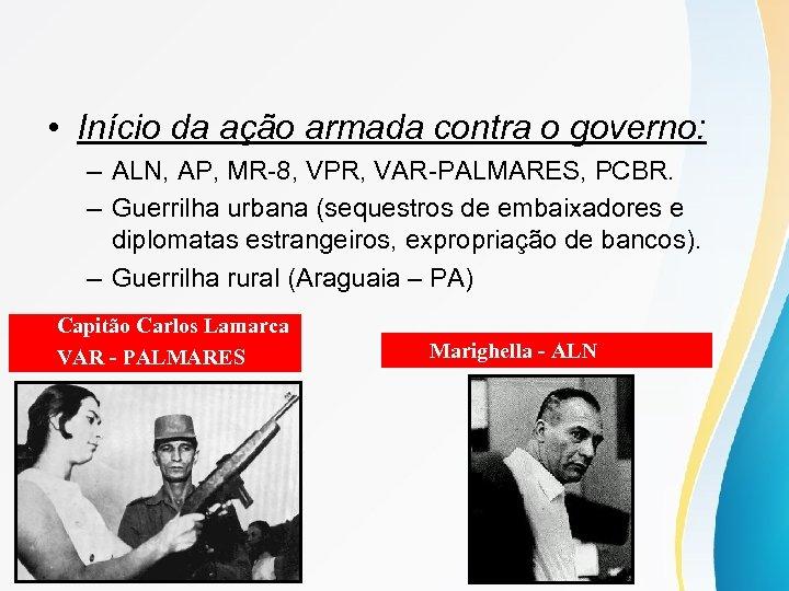 • Início da ação armada contra o governo: – ALN, AP, MR-8, VPR,