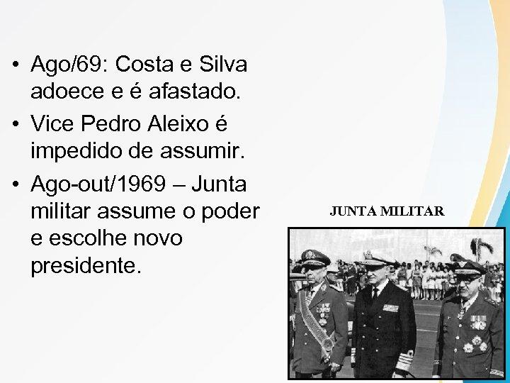 • Ago/69: Costa e Silva adoece e é afastado. • Vice Pedro Aleixo