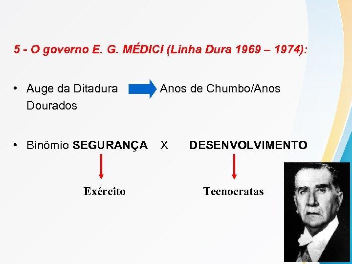 5 - O governo E. G. MÉDICI (Linha Dura 1969 – 1974): • Auge