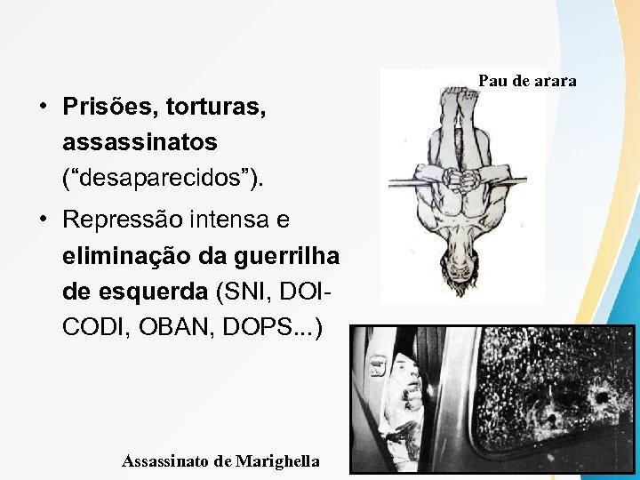 """Pau de arara • Prisões, torturas, assassinatos (""""desaparecidos""""). • Repressão intensa e eliminação da"""