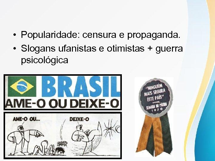 • Popularidade: censura e propaganda. • Slogans ufanistas e otimistas + guerra psicológica