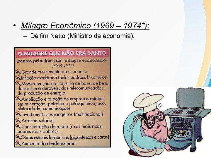 • Milagre Econômico (1969 – 1974*): – Delfim Netto (Ministro da economia).