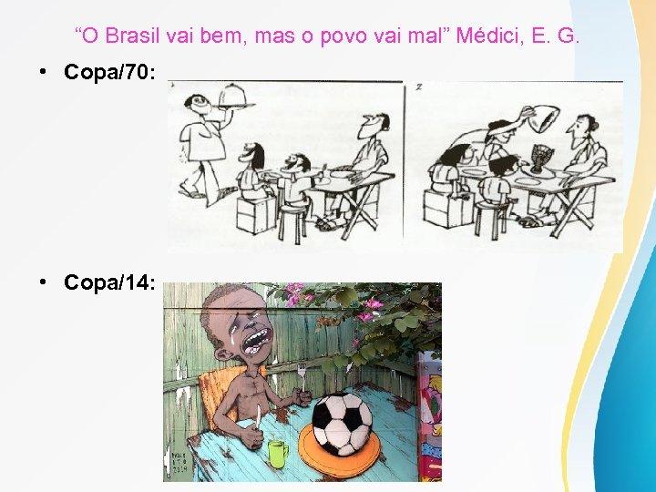 """""""O Brasil vai bem, mas o povo vai mal"""" Médici, E. G. • Copa/70:"""