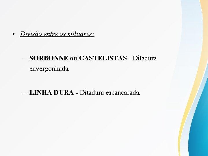 • Divisão entre os militares: – SORBONNE ou CASTELISTAS - Ditadura envergonhada. –