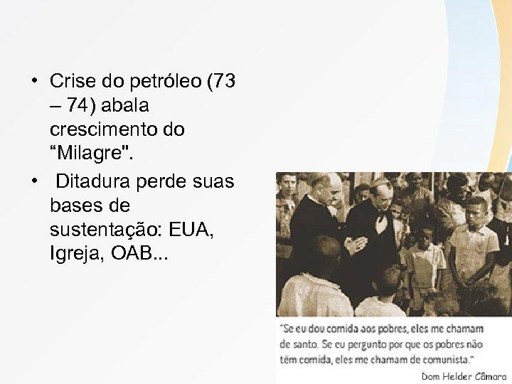 "• Crise do petróleo (73 – 74) abala crescimento do ""Milagre"