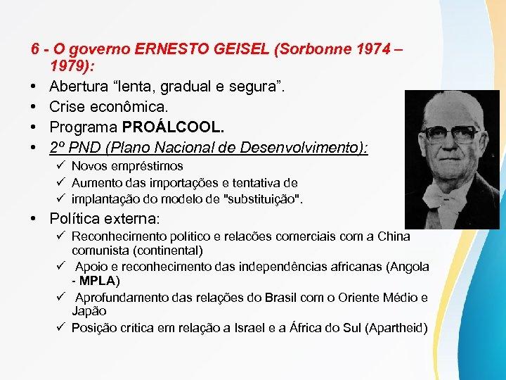 "6 - O governo ERNESTO GEISEL (Sorbonne 1974 – 1979): • Abertura ""lenta, gradual"