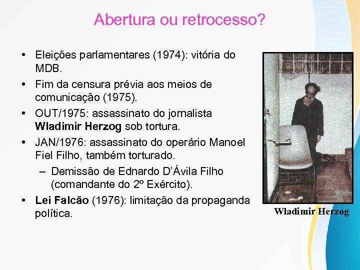 Abertura ou retrocesso? • Eleições parlamentares (1974): vitória do MDB. • Fim da censura