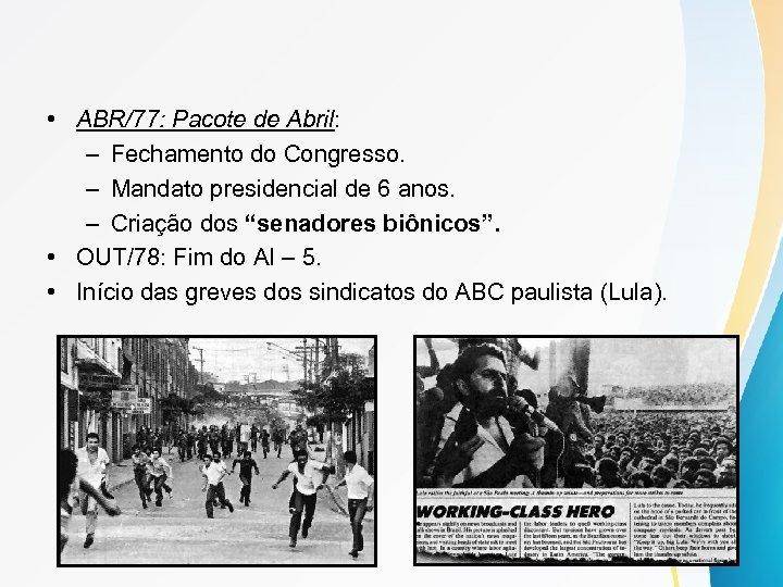 • ABR/77: Pacote de Abril: – Fechamento do Congresso. – Mandato presidencial de