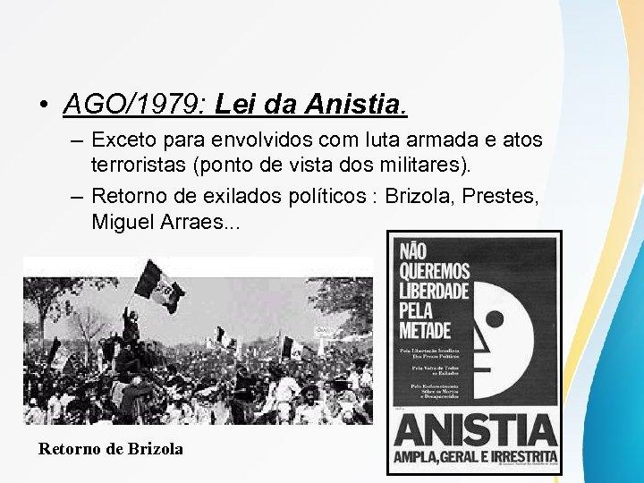 • AGO/1979: Lei da Anistia. – Exceto para envolvidos com luta armada e