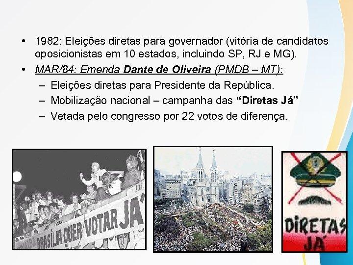 • 1982: Eleições diretas para governador (vitória de candidatos oposicionistas em 10 estados,