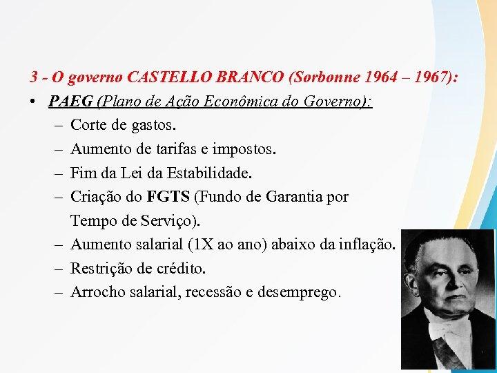 3 - O governo CASTELLO BRANCO (Sorbonne 1964 – 1967): • PAEG (Plano de