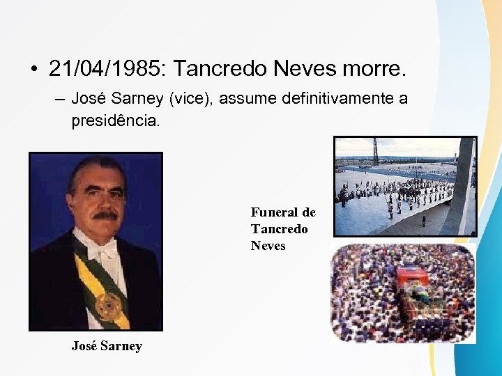 • 21/04/1985: Tancredo Neves morre. – José Sarney (vice), assume definitivamente a presidência.