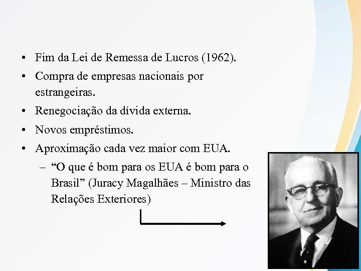 • Fim da Lei de Remessa de Lucros (1962). • Compra de empresas