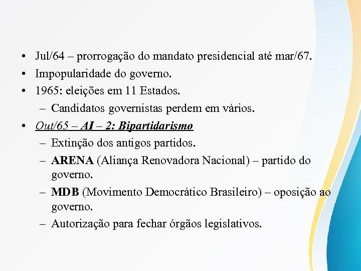 • Jul/64 – prorrogação do mandato presidencial até mar/67. • Impopularidade do governo.