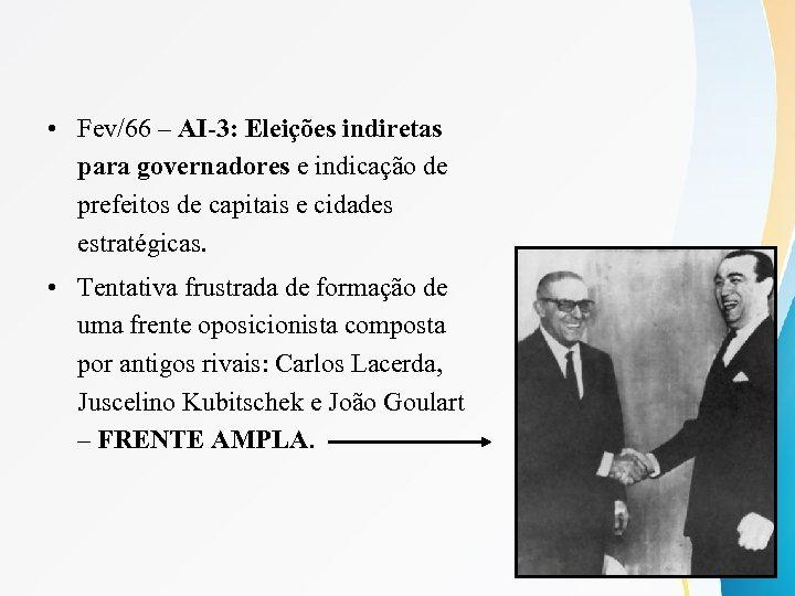 • Fev/66 – AI-3: Eleições indiretas para governadores e indicação de prefeitos de