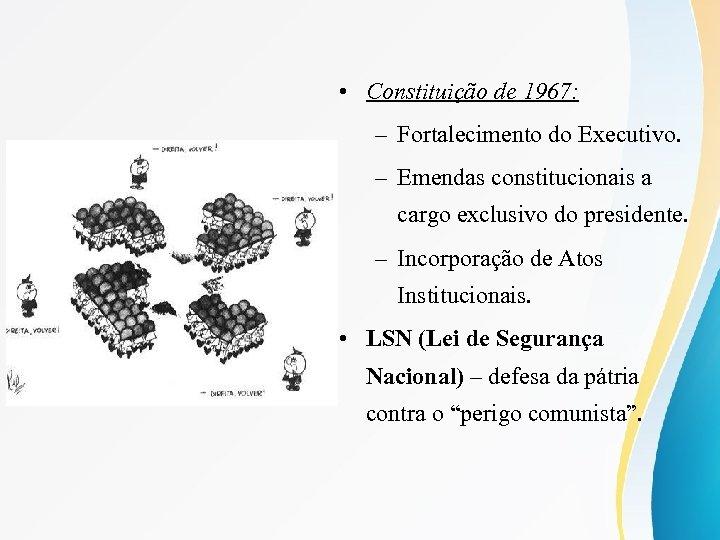 • Constituição de 1967: – Fortalecimento do Executivo. – Emendas constitucionais a cargo