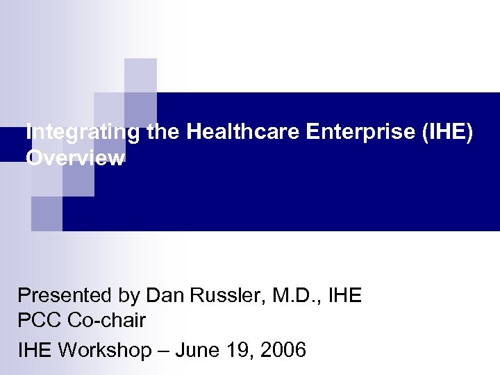 Integrating the Healthcare Enterprise (IHE) Overview Presented by Dan Russler, M. D. , IHE