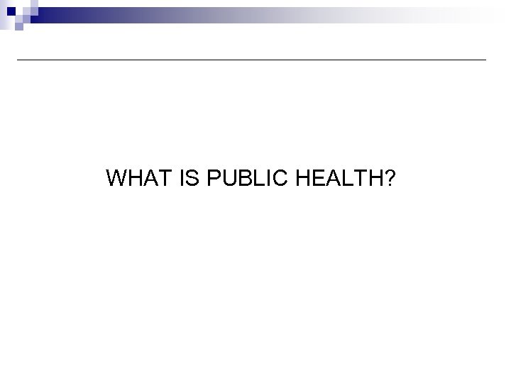 Knowledge Management in Public Health WHAT IS PUBLIC HEALTH?