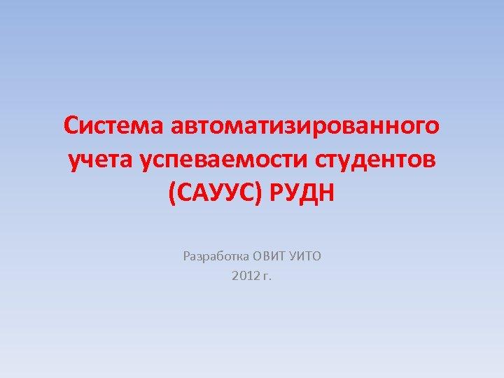 Система автоматизированного учета успеваемости студентов (САУУС) РУДН Разработка ОВИТ УИТО 2012 г.
