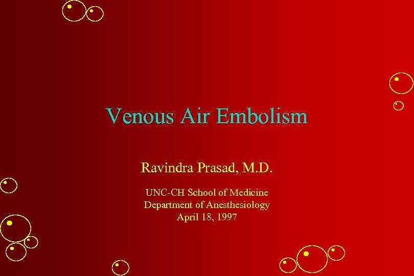 Venous Air Embolism Ravindra Prasad, M. D. UNC-CH School of Medicine Department of Anesthesiology