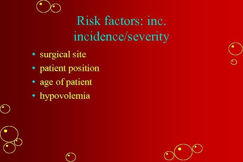 Risk factors: incidence/severity • • surgical site patient position age of patient hypovolemia