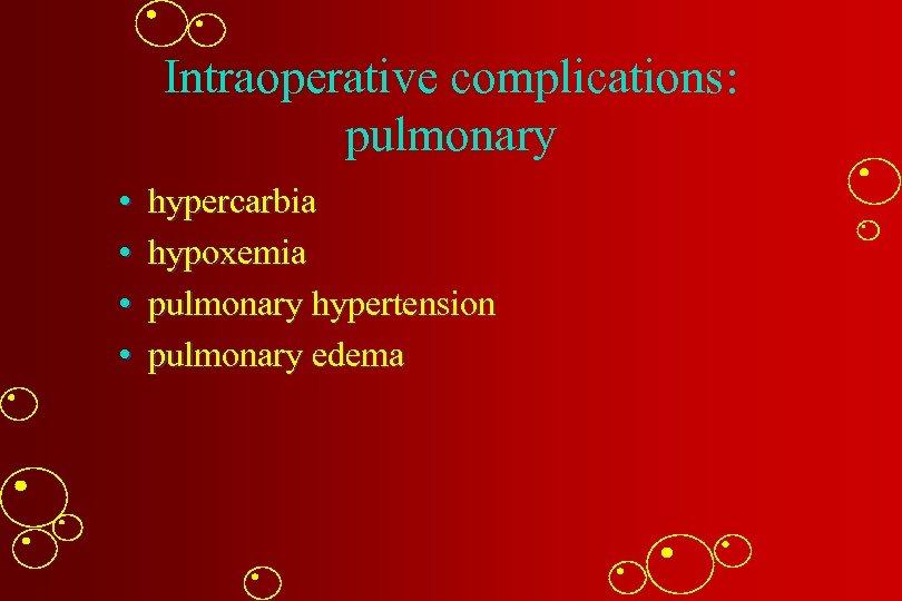 Intraoperative complications: pulmonary • • hypercarbia hypoxemia pulmonary hypertension pulmonary edema
