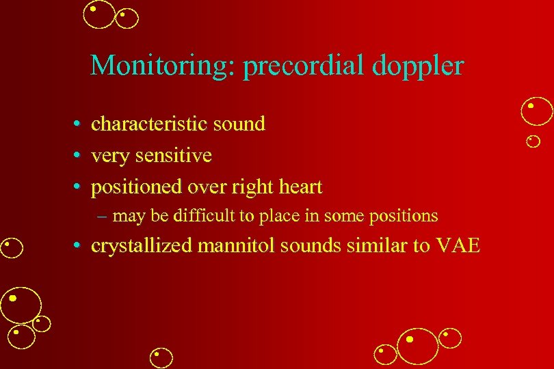 Monitoring: precordial doppler • characteristic sound • very sensitive • positioned over right heart