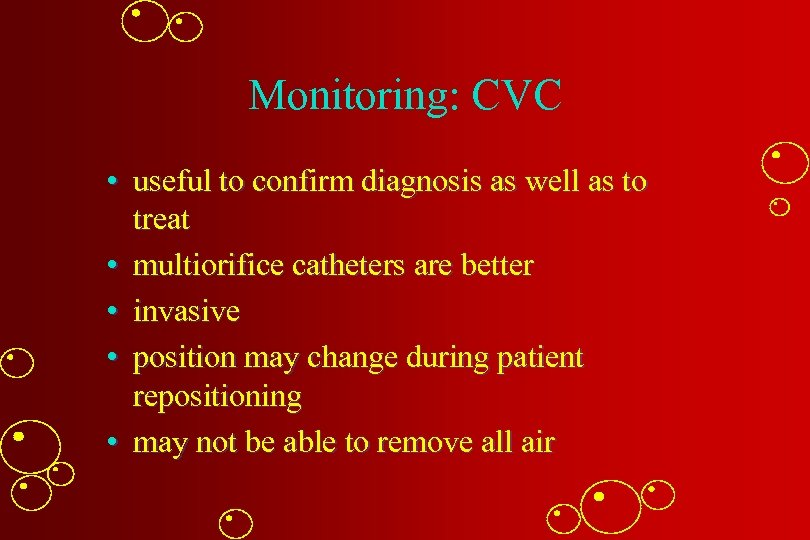 Monitoring: CVC • useful to confirm diagnosis as well as to treat • multiorifice