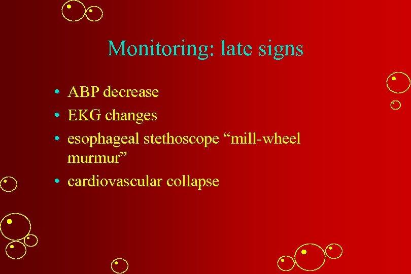 "Monitoring: late signs • ABP decrease • EKG changes • esophageal stethoscope ""mill-wheel murmur"""
