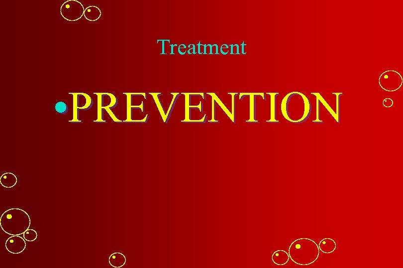 Treatment • PREVENTION