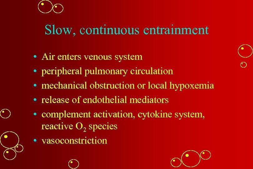 Slow, continuous entrainment • • • Air enters venous system peripheral pulmonary circulation mechanical