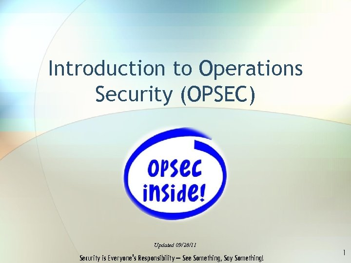 Introduction to Operations Security (OPSEC) Updated 09/28/11 Security is Everyone's Responsibility – See Something,