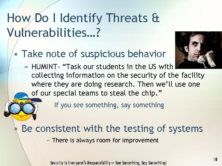 How Do I Identify Threats & Vulnerabilities…? • Take note of suspicious behavior −